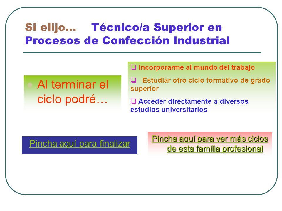 Si elijo… Técnico/a Superior en Procesos de Confección Industrial Al terminar el ciclo podré… Incorporarme al mundo del trabajo Estudiar otro ciclo fo