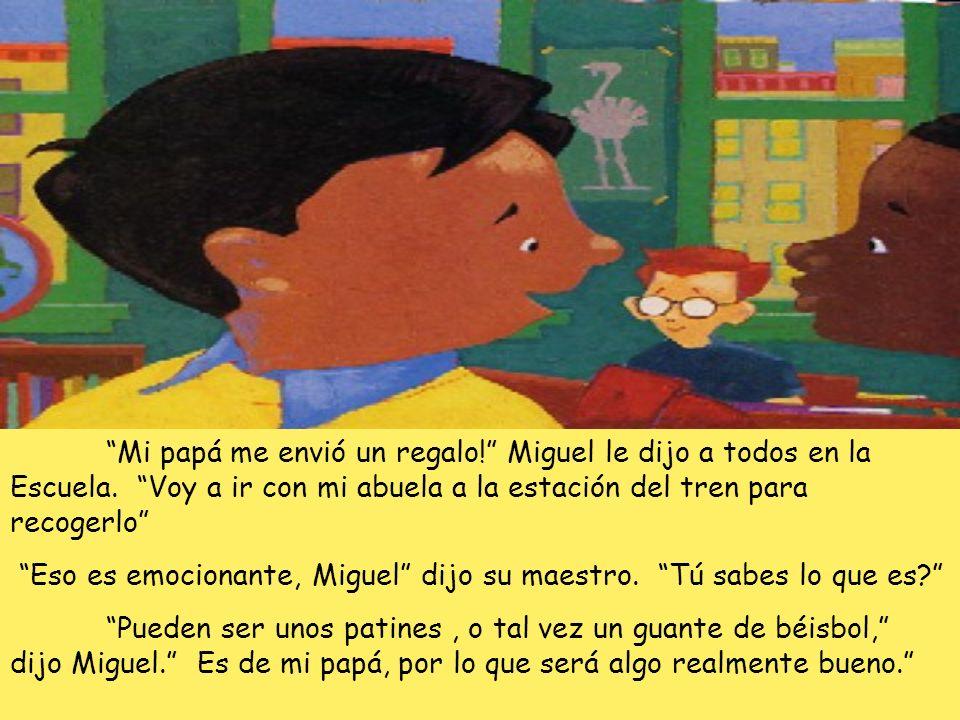 Mi papá me envió un regalo! Miguel le dijo a todos en la Escuela. Voy a ir con mi abuela a la estación del tren para recogerlo Eso es emocionante, Mig
