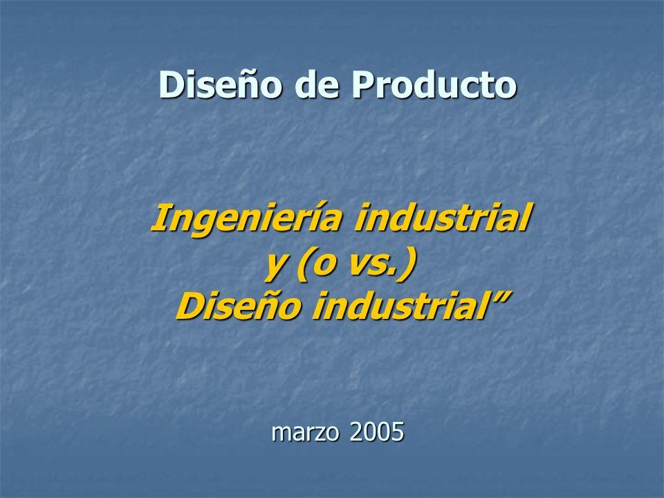 Diseño de Producto Ingeniería industrial y (o vs.) Diseño industrial marzo 2005