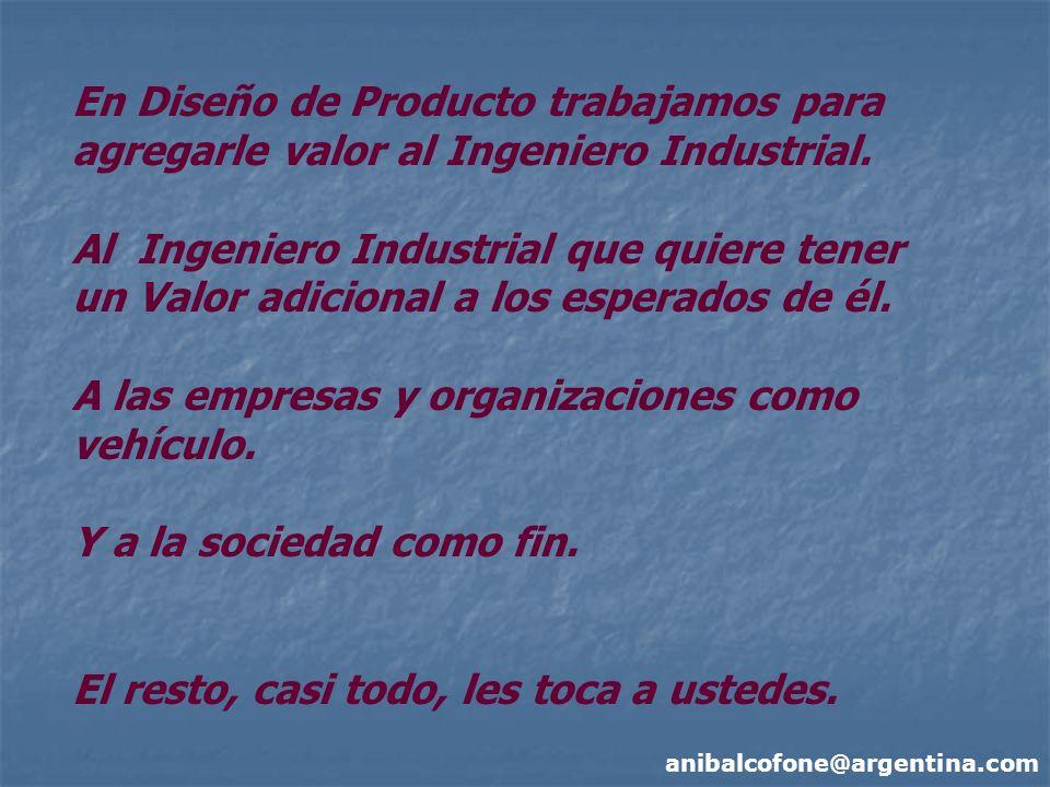 anibalcofone@argentina.com En Diseño de Producto trabajamos para agregarle valor al Ingeniero Industrial. Al Ingeniero Industrial que quiere tener un