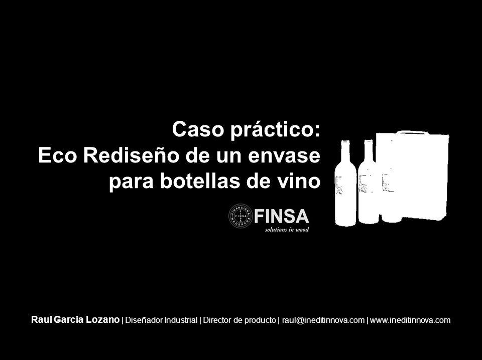 Caso práctico: Eco Rediseño de un envase para botellas de vino Raul Garcia Lozano | Diseñador Industrial | Director de producto | raul@ineditinnova.com | www.ineditinnova.com