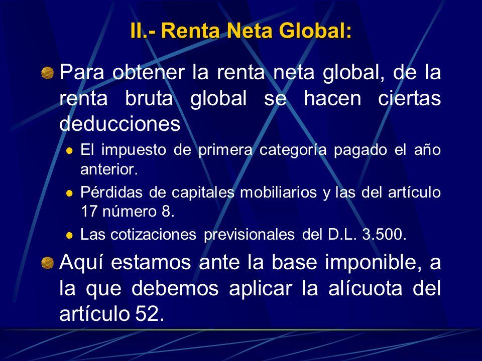 II.- Renta Neta Global: Para obtener la renta neta global, de la renta bruta global se hacen ciertas deducciones El impuesto de primera categoría paga