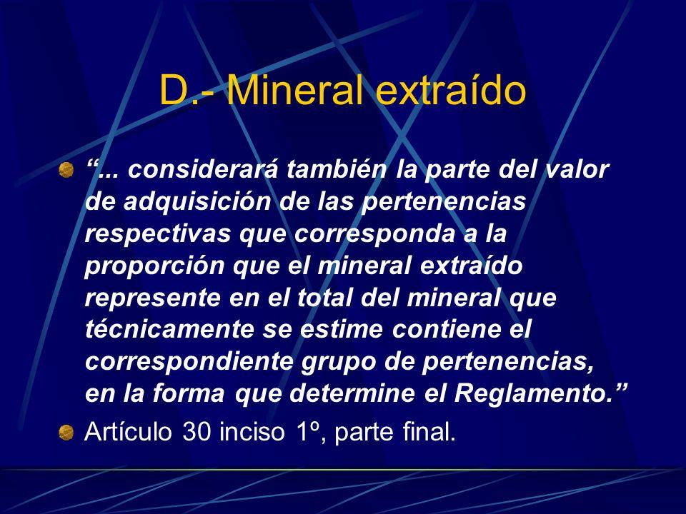 D.- Mineral extraído... considerará también la parte del valor de adquisición de las pertenencias respectivas que corresponda a la proporción que el m