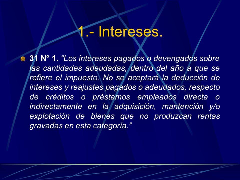 1.- Intereses. 31 N° 1. Los intereses pagados o devengados sobre las cantidades adeudadas, dentro del año a que se refiere el impuesto. No se aceptará