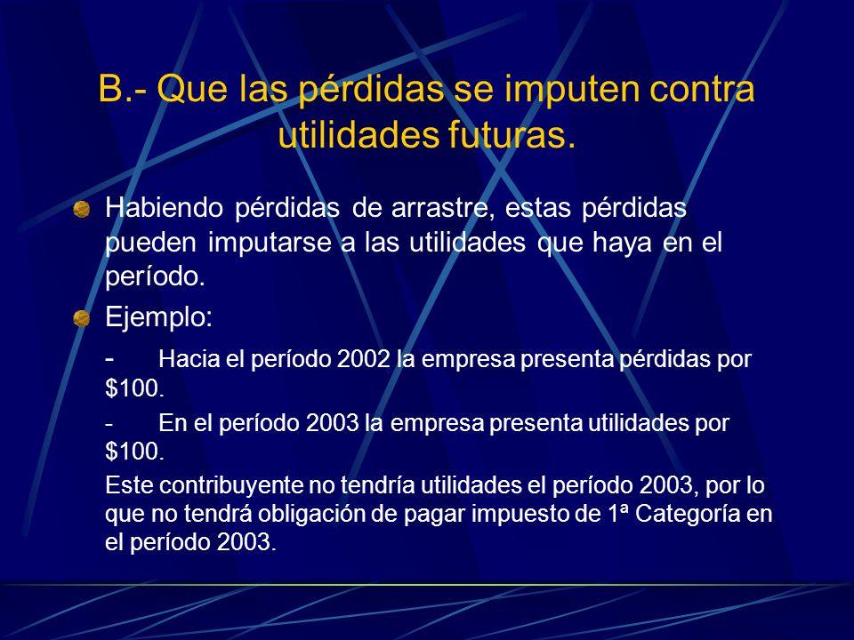 B.- Que las pérdidas se imputen contra utilidades futuras. Habiendo pérdidas de arrastre, estas pérdidas pueden imputarse a las utilidades que haya en
