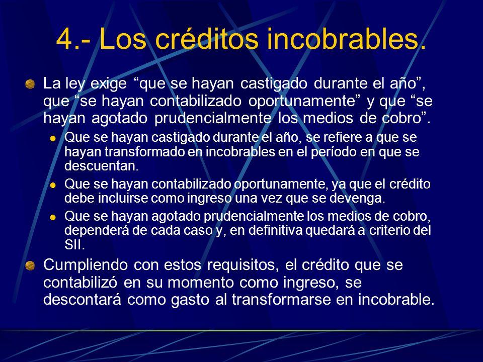 4.- Los créditos incobrables. La ley exige que se hayan castigado durante el año, que se hayan contabilizado oportunamente y que se hayan agotado prud