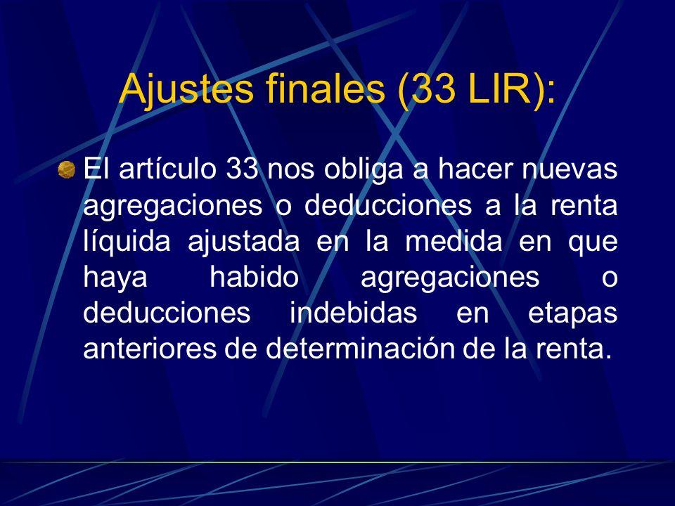 Ajustes finales (33 LIR): El artículo 33 nos obliga a hacer nuevas agregaciones o deducciones a la renta líquida ajustada en la medida en que haya hab