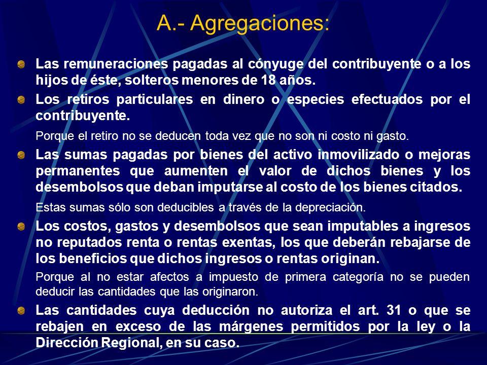 A.- Agregaciones: Las remuneraciones pagadas al cónyuge del contribuyente o a los hijos de éste, solteros menores de 18 años. Los retiros particulares