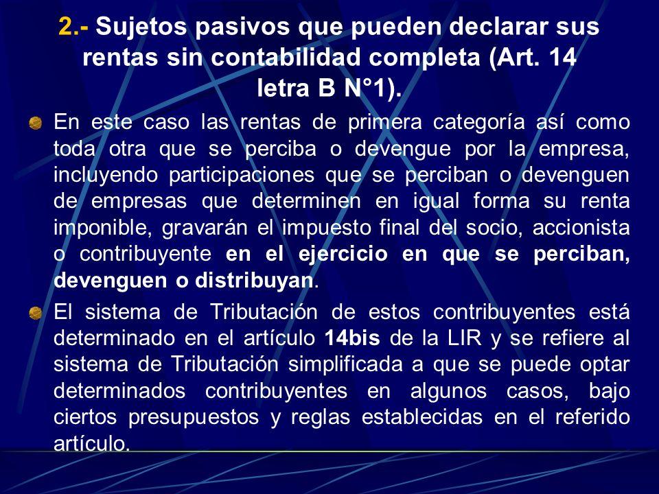 2.- Sujetos pasivos que pueden declarar sus rentas sin contabilidad completa (Art. 14 letra B N°1). En este caso las rentas de primera categoría así c