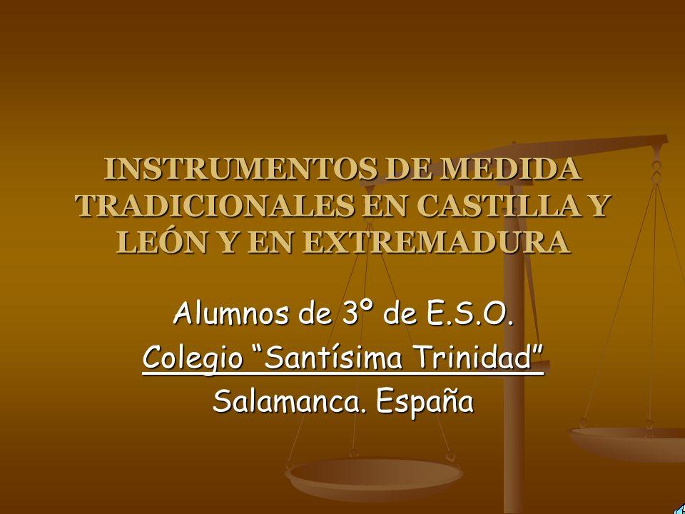 INSTRUMENTOS DE MEDIDA TRADICIONALES EN CASTILLA Y LEÓN Y EN EXTREMADURA Alumnos de 3º de E.S.O. Colegio Santísima Trinidad Salamanca. España