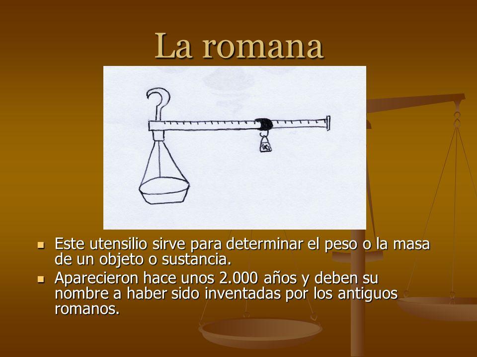 La romana Este utensilio sirve para determinar el peso o la masa de un objeto o sustancia. Aparecieron hace unos 2.000 años y deben su nombre a haber