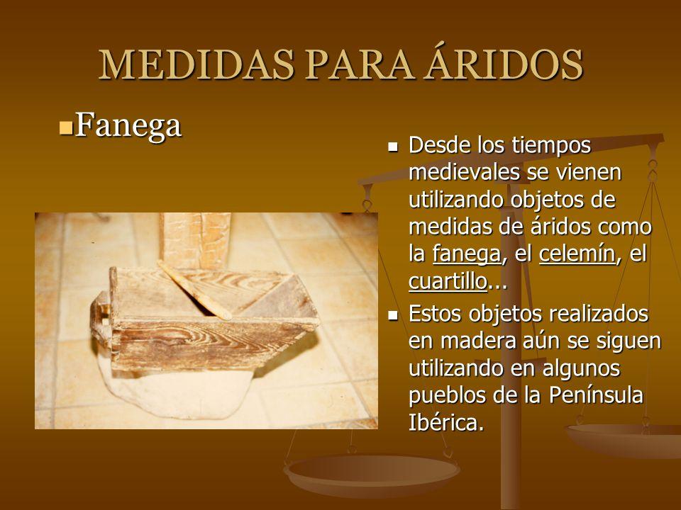 MEDIDAS PARA ÁRIDOS Desde los tiempos medievales se vienen utilizando objetos de medidas de áridos como la fanega, el celemín, el cuartillo... Estos o