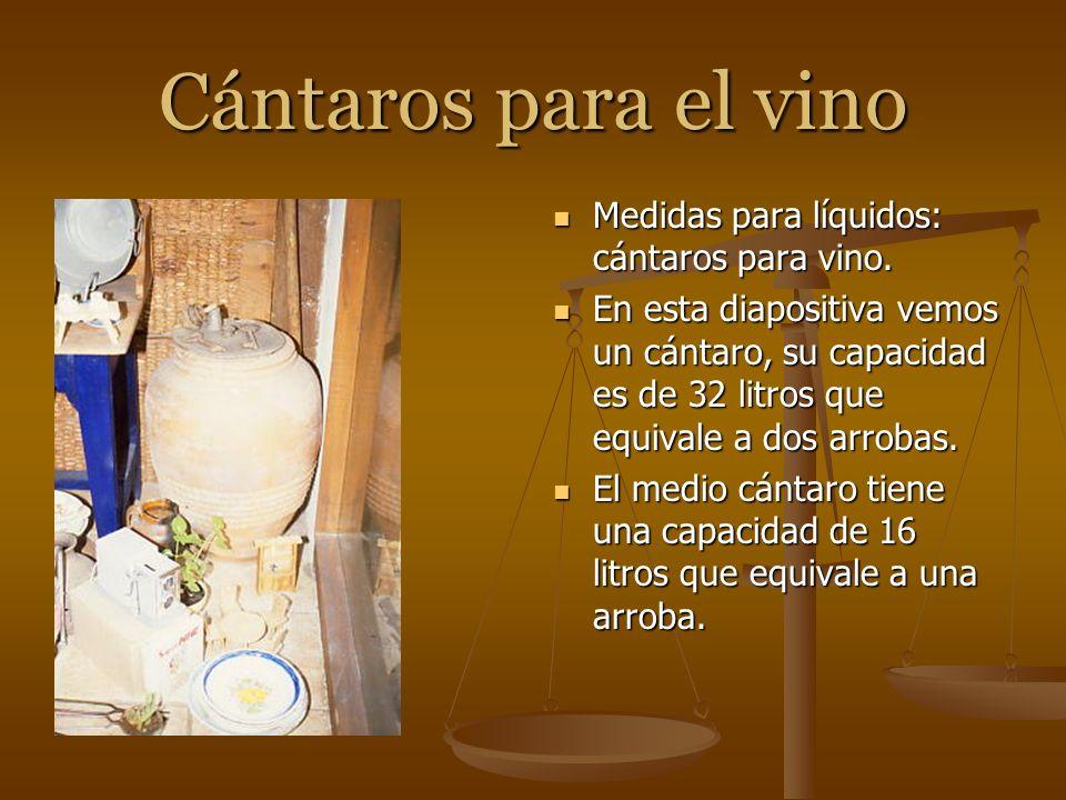 Cántaros para el vino Medidas para líquidos: cántaros para vino. En esta diapositiva vemos un cántaro, su capacidad es de 32 litros que equivale a dos