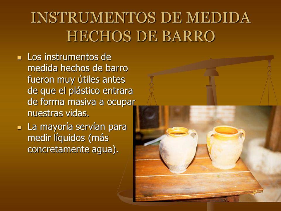 INSTRUMENTOS DE MEDIDA HECHOS DE BARRO Los instrumentos de medida hechos de barro fueron muy útiles antes de que el plástico entrara de forma masiva a