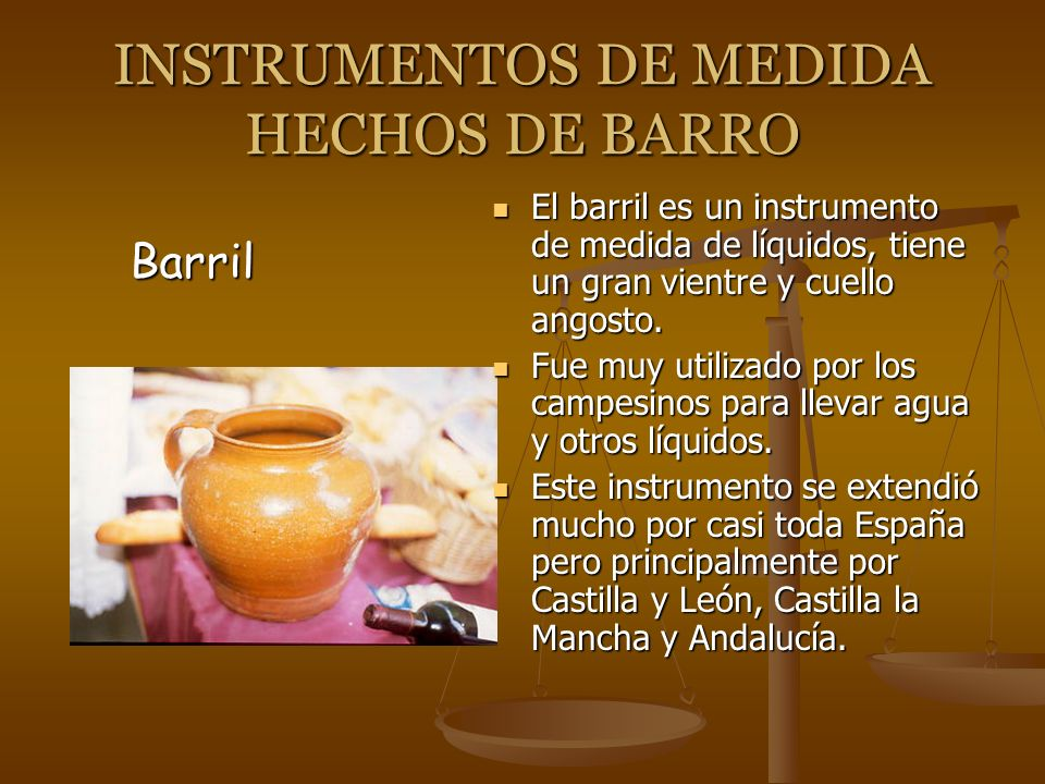 INSTRUMENTOS DE MEDIDA HECHOS DE BARRO El barril es un instrumento de medida de líquidos, tiene un gran vientre y cuello angosto. Fue muy utilizado po