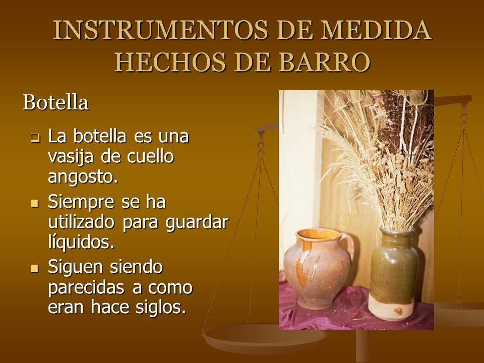 INSTRUMENTOS DE MEDIDA HECHOS DE BARRO La botella es una vasija de cuello angosto. La botella es una vasija de cuello angosto. Siempre se ha utilizado