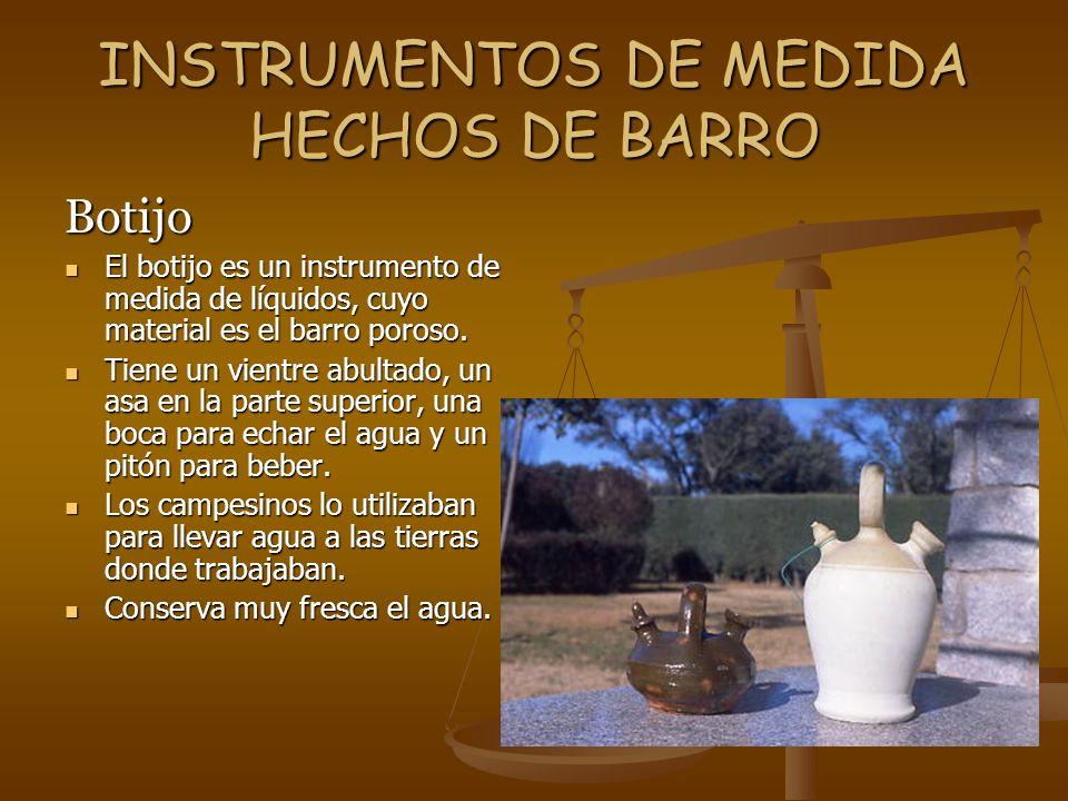 INSTRUMENTOS DE MEDIDA HECHOS DE BARRO Botijo El botijo es un instrumento de medida de líquidos, cuyo material es el barro poroso. El botijo es un ins