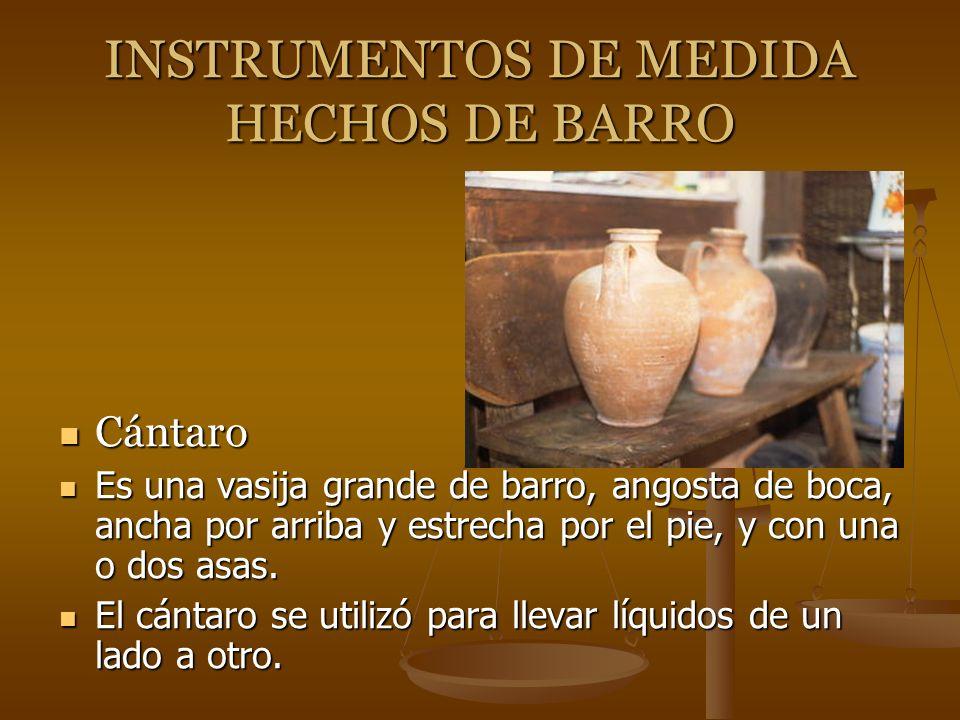 INSTRUMENTOS DE MEDIDA HECHOS DE BARRO Cántaro Es una vasija grande de barro, angosta de boca, ancha por arriba y estrecha por el pie, y con una o dos