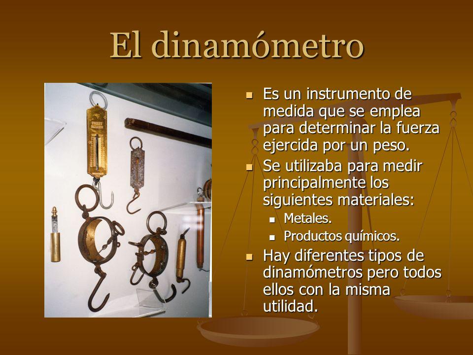 El dinamómetro Es un instrumento de medida que se emplea para determinar la fuerza ejercida por un peso. Se utilizaba para medir principalmente los si