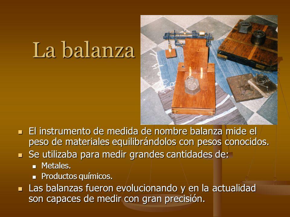 La balanza El instrumento de medida de nombre balanza mide el peso de materiales equilibrándolos con pesos conocidos. Se utilizaba para medir grandes