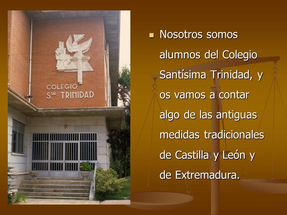 Nosotros somos alumnos del Colegio Santísima Trinidad, y os vamos a contar algo de las antiguas medidas tradicionales de Castilla y León y de Extremad