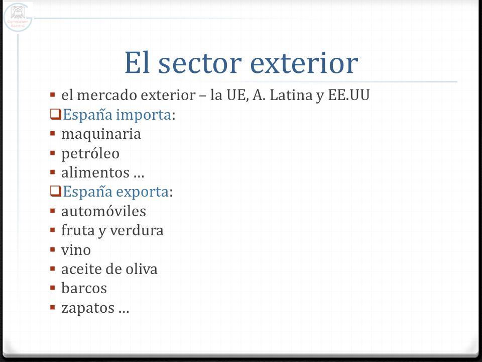 El sector exterior el mercado exterior – la UE, A. Latina y EE.UU Espana importa: maquinaria petróleo alimentos … Espana exporta: automóviles fruta y