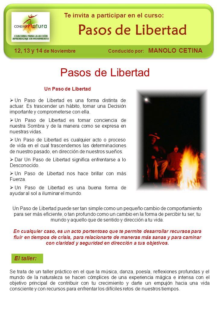 El taller: Pasos de Libertad 12, 13 y 14 de Noviembre Conducido por: MANOLO CETINA Te invita a participar en el curso: Pasos de Libertad Un Paso de Libertad Un Paso de Libertad es una forma distinta de actuar.