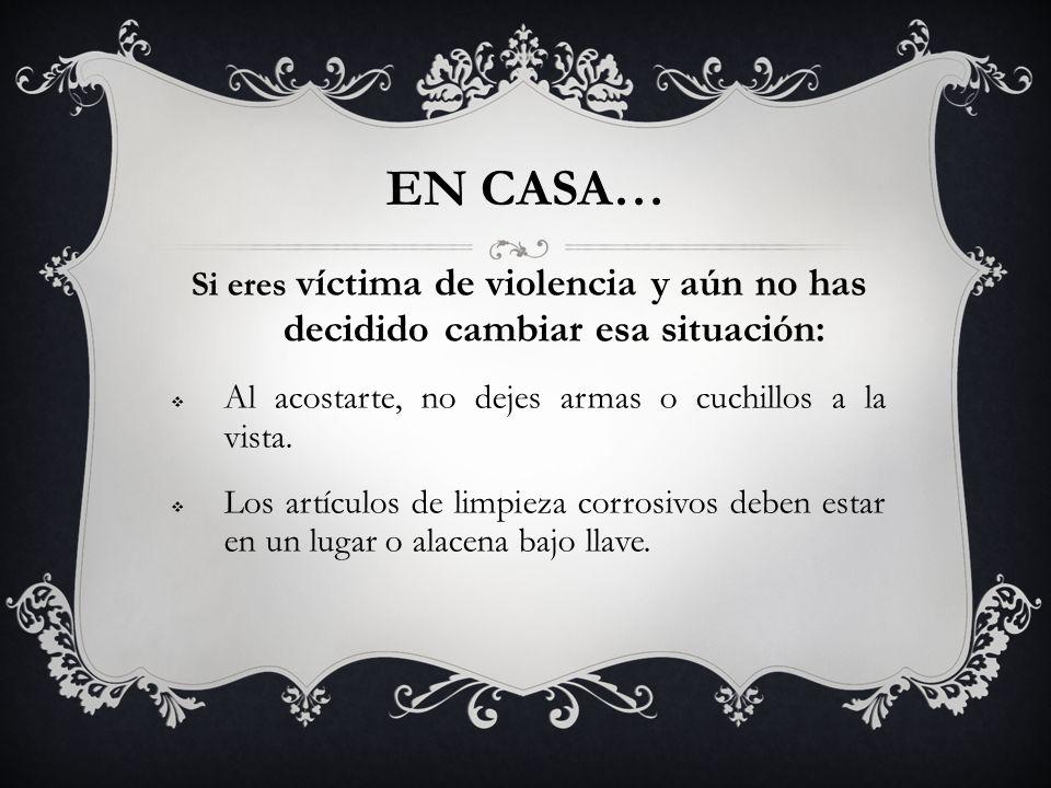 EN CASA… Si eres víctima de violencia y aún no has decidido cambiar esa situación: Al acostarte, no dejes armas o cuchillos a la vista. Los artículos
