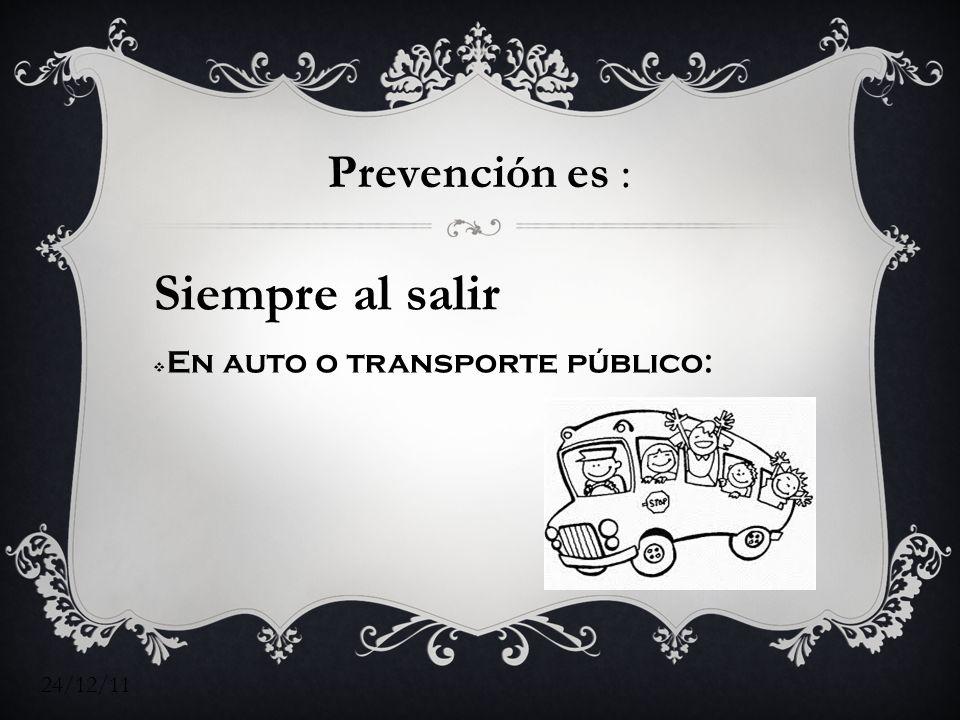 24/12/11 Prevención es : Siempre al salir En auto o transporte público: