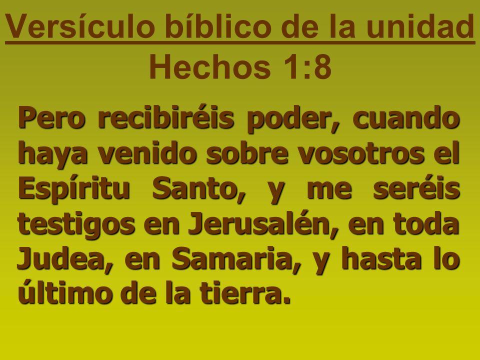 Versículo bíblico de la unidad Hechos 1:8 Pero recibiréis poder, cuando haya venido sobre vosotros el Espíritu Santo, y me seréis testigos en Jerusalén, en toda Judea, en Samaria, y hasta lo último de la tierra.