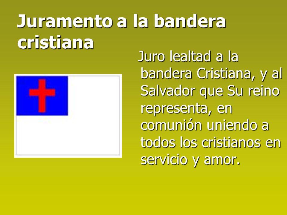 Juramento a la bandera cristiana Juro lealtad a la bandera Cristiana, y al Salvador que Su reino representa, en comunión uniendo a todos los cristianos en servicio y amor.