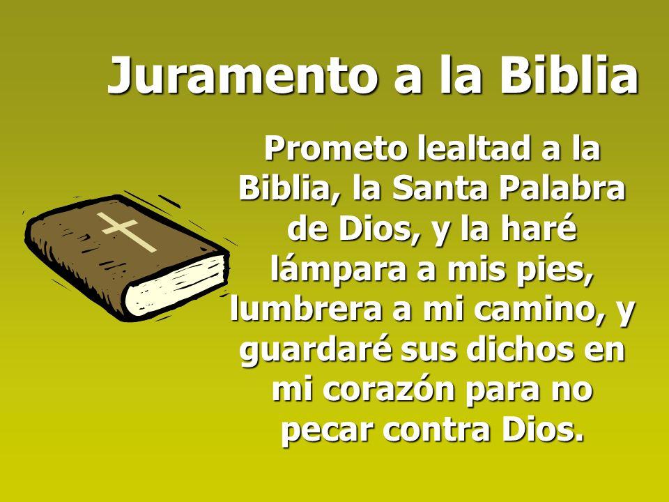 Juramento a la Biblia Prometo lealtad a la Biblia, la Santa Palabra de Dios, y la haré lámpara a mis pies, lumbrera a mi camino, y guardaré sus dichos en mi corazón para no pecar contra Dios.