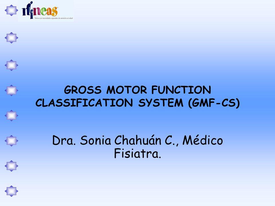GROSS MOTOR FUNCTION CLASSIFICATION SYSTEM (GMF-CS) Dra. Sonia Chahuán C., Médico Fisiatra.
