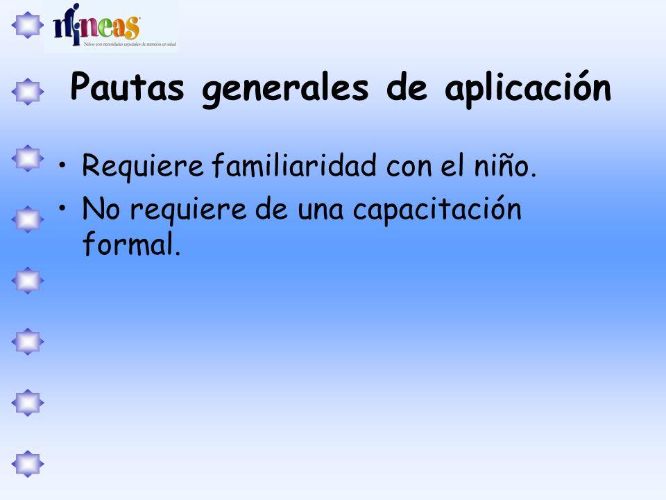 Pautas generales de aplicación Requiere familiaridad con el niño. No requiere de una capacitación formal.