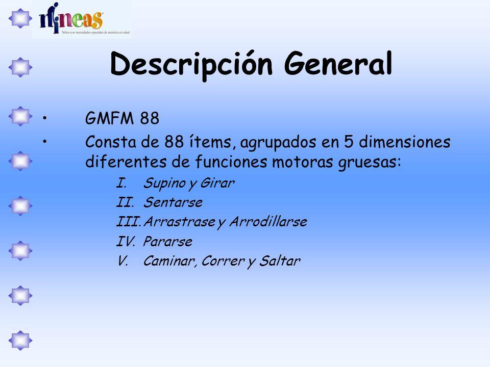 Descripción General GMFM 88 Consta de 88 ítems, agrupados en 5 dimensiones diferentes de funciones motoras gruesas: I.Supino y Girar II.Sentarse III.A