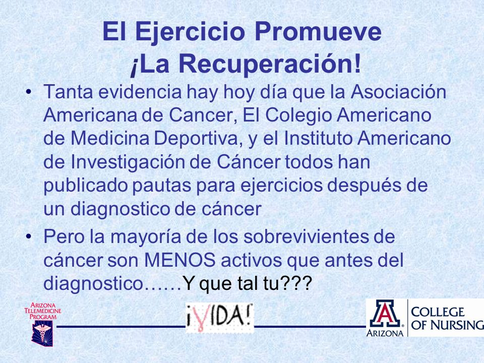Tanta evidencia hay hoy día que la Asociación Americana de Cancer, El Colegio Americano de Medicina Deportiva, y el Instituto Americano de Investigaci