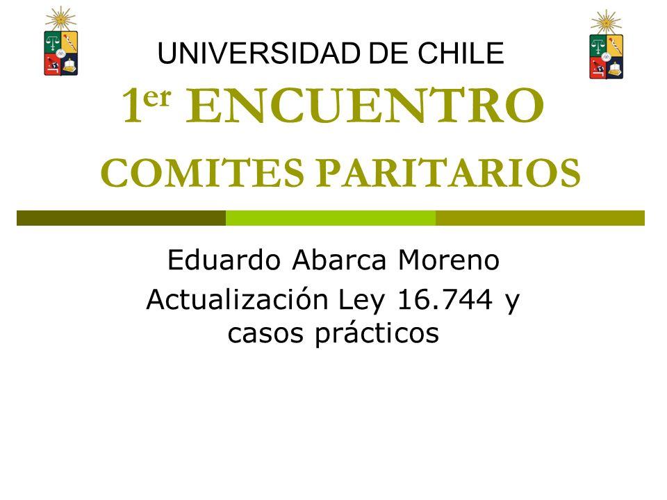 1 er ENCUENTRO COMITES PARITARIOS Eduardo Abarca Moreno Actualización Ley 16.744 y casos prácticos UNIVERSIDAD DE CHILE