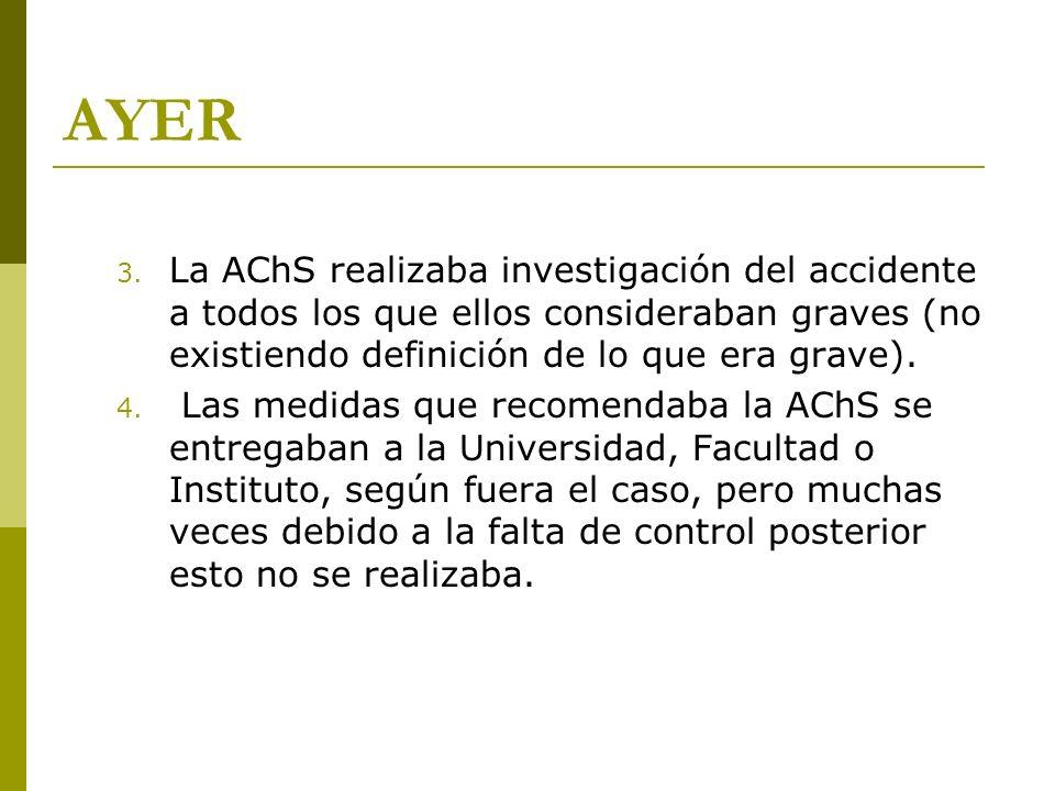 AYER 3. La AChS realizaba investigación del accidente a todos los que ellos consideraban graves (no existiendo definición de lo que era grave). 4. Las