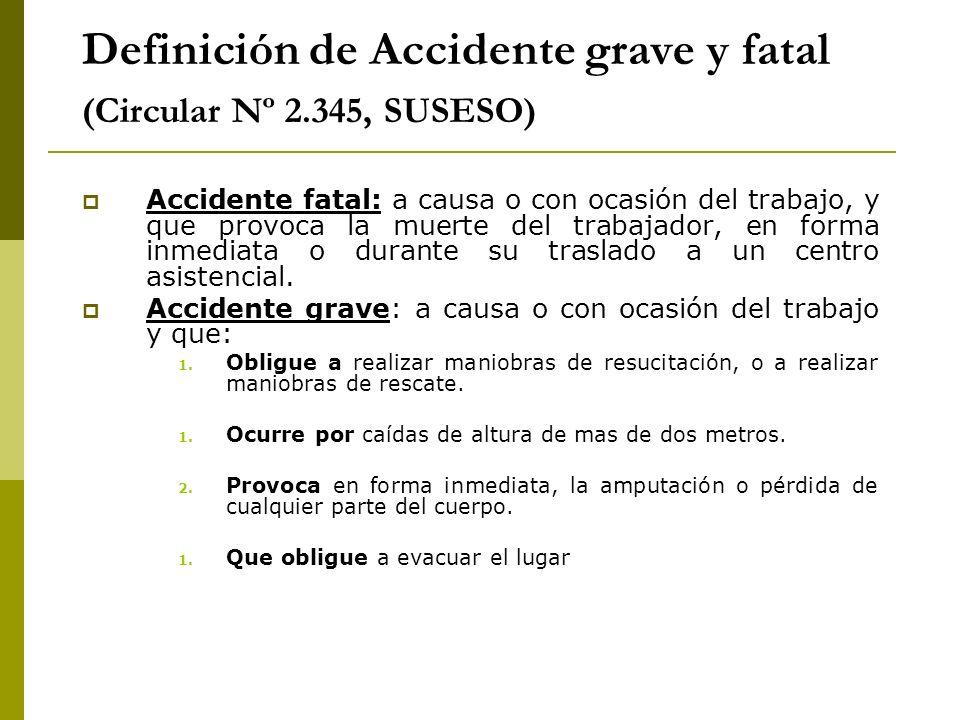 Definición de Accidente grave y fatal (Circular Nº 2.345, SUSESO) Accidente fatal: a causa o con ocasión del trabajo, y que provoca la muerte del trab