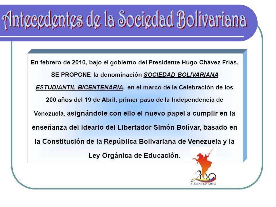 En febrero de 2010, bajo el gobierno del Presidente Hugo Chávez Frías, SE PROPONE la denominación SOCIEDAD BOLIVARIANA ESTUDIANTIL BICENTENARIA, en el