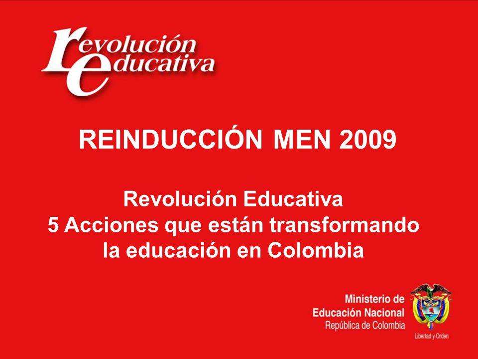 Revolución Educativa 5 Acciones que están transformando la educación en Colombia REINDUCCIÓN MEN 2009
