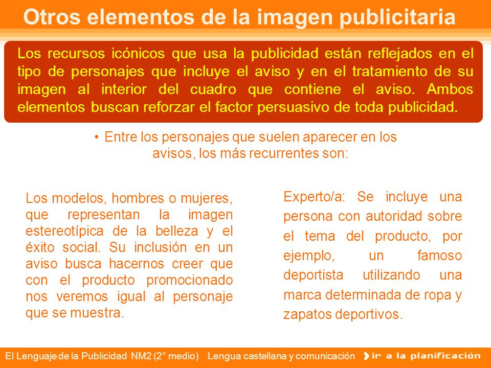 El Lenguaje de la Publicidad NM2 (2° medio) Lengua castellana y comunicación Otros elementos de la imagen publicitaria Los recursos icónicos que usa la publicidad están reflejados en el tipo de personajes que incluye el aviso y en el tratamiento de su imagen al interior del cuadro que contiene el aviso.
