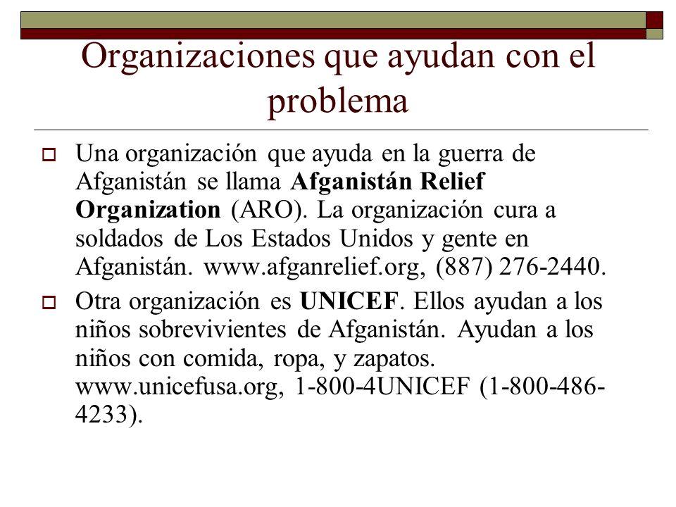 Organizaciones que ayudan con el problema Una organización que ayuda en la guerra de Afganistán se llama Afganistán Relief Organization (ARO).