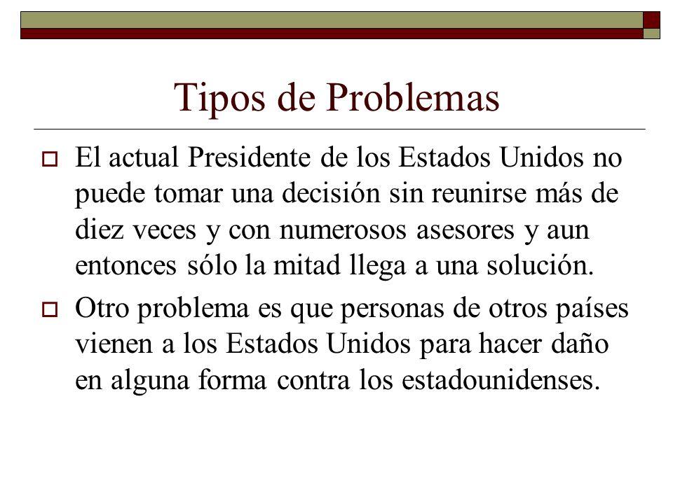 Tipos de Problemas El actual Presidente de los Estados Unidos no puede tomar una decisión sin reunirse más de diez veces y con numerosos asesores y aun entonces sólo la mitad llega a una solución.