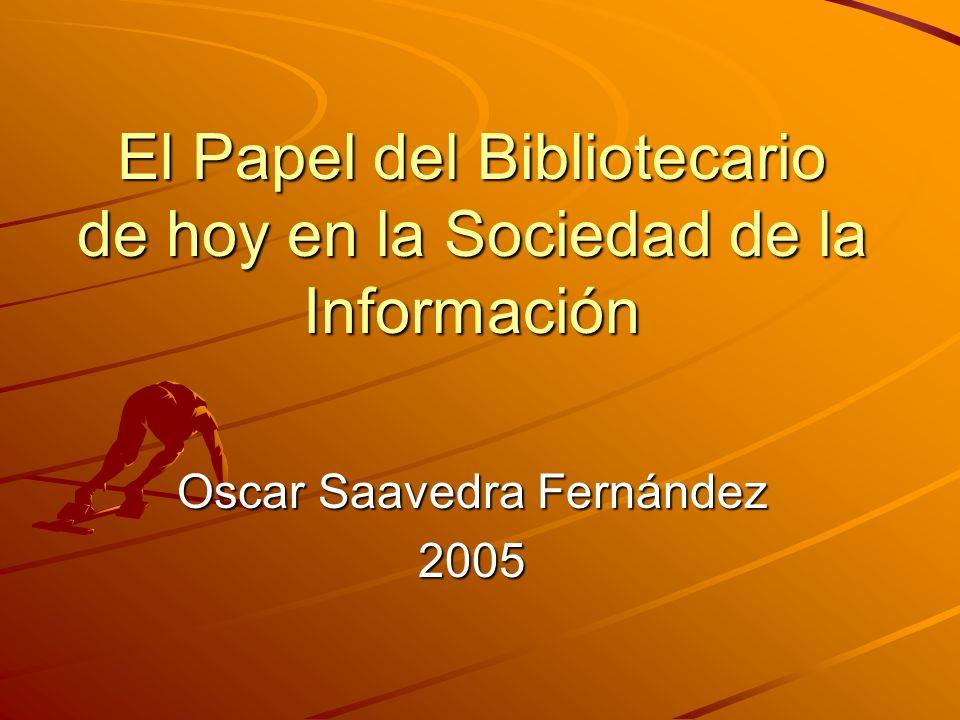 El Papel del Bibliotecario de hoy en la Sociedad de la Información Oscar Saavedra Fernández 2005