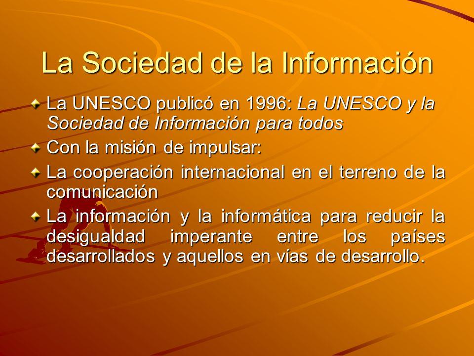 La Sociedad de la Información La UNESCO publicó en 1996: La UNESCO y la Sociedad de Información para todos Con la misión de impulsar: La cooperación internacional en el terreno de la comunicación La información y la informática para reducir la desigualdad imperante entre los países desarrollados y aquellos en vías de desarrollo.