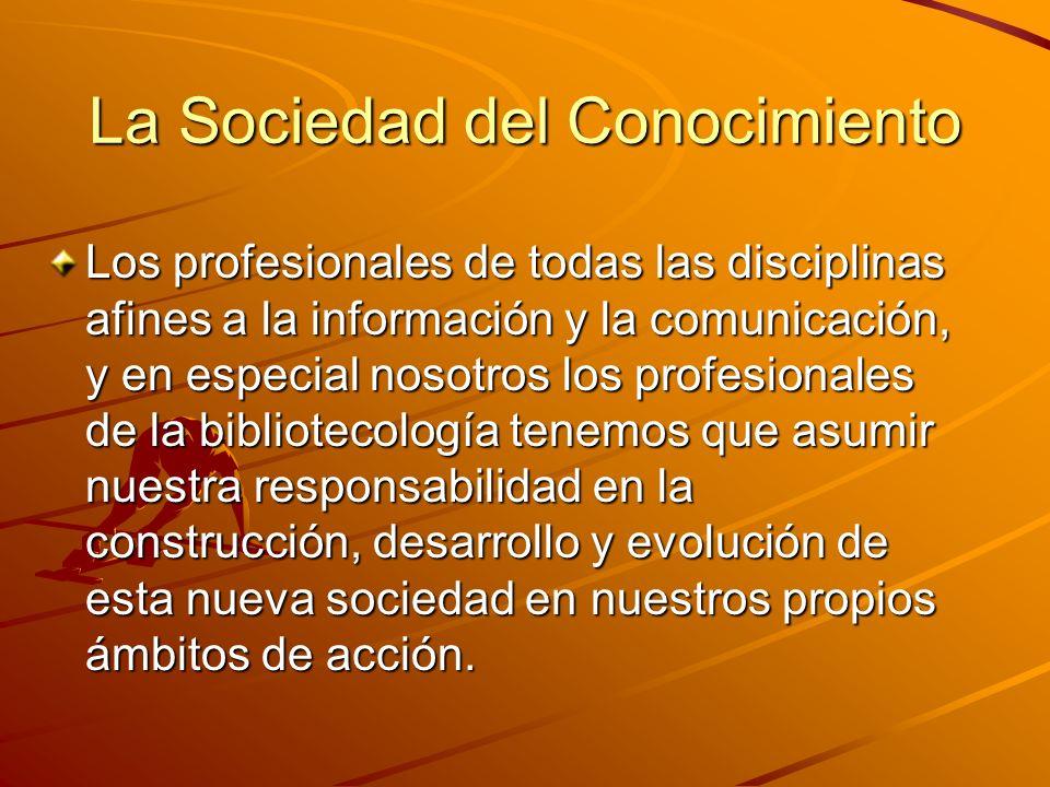 La Sociedad del Conocimiento Los profesionales de todas las disciplinas afines a la información y la comunicación, y en especial nosotros los profesionales de la bibliotecología tenemos que asumir nuestra responsabilidad en la construcción, desarrollo y evolución de esta nueva sociedad en nuestros propios ámbitos de acción.
