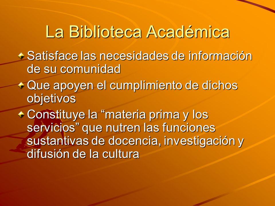 La Biblioteca Académica Satisface las necesidades de información de su comunidad Que apoyen el cumplimiento de dichos objetivos Constituye la materia prima y los servicios que nutren las funciones sustantivas de docencia, investigación y difusión de la cultura