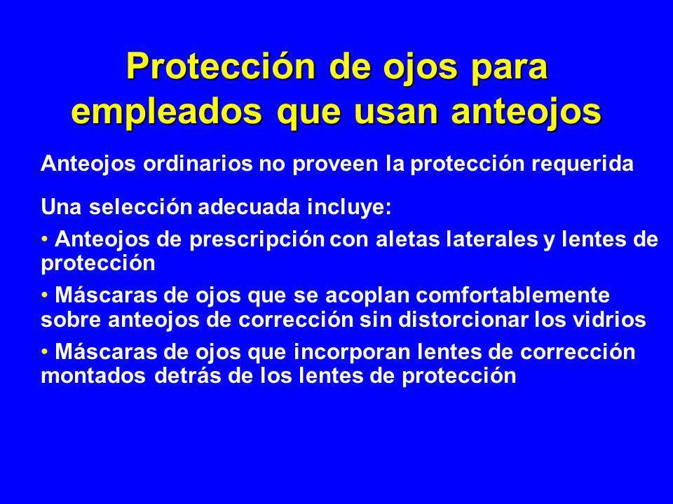 Protección de ojos para empleados que usan anteojos Anteojos ordinarios no proveen la protección requerida Una selección adecuada incluye: Anteojos de