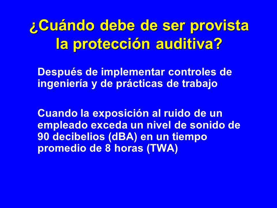 ¿Cuándo debe de ser provista la protección auditiva? Después de implementar controles de ingeniería y de prácticas de trabajo Cuando la exposición al